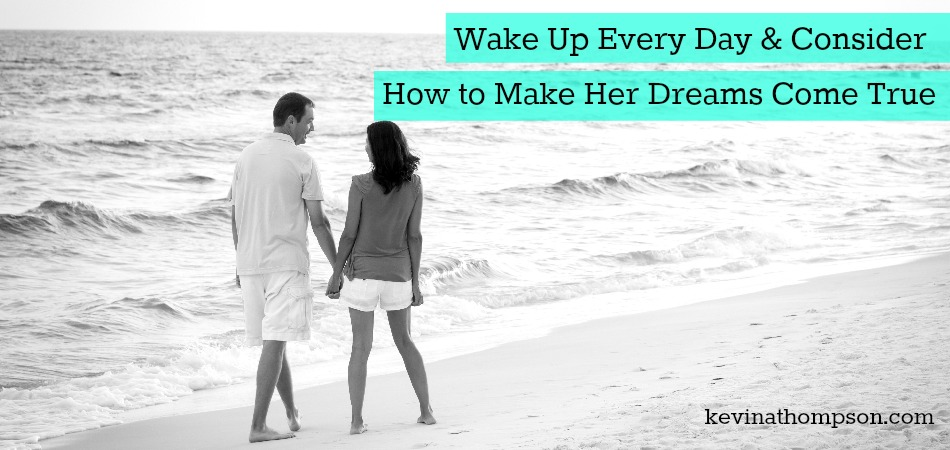 Wake Up Every Day and Consider How To Make Her Dreams Come True