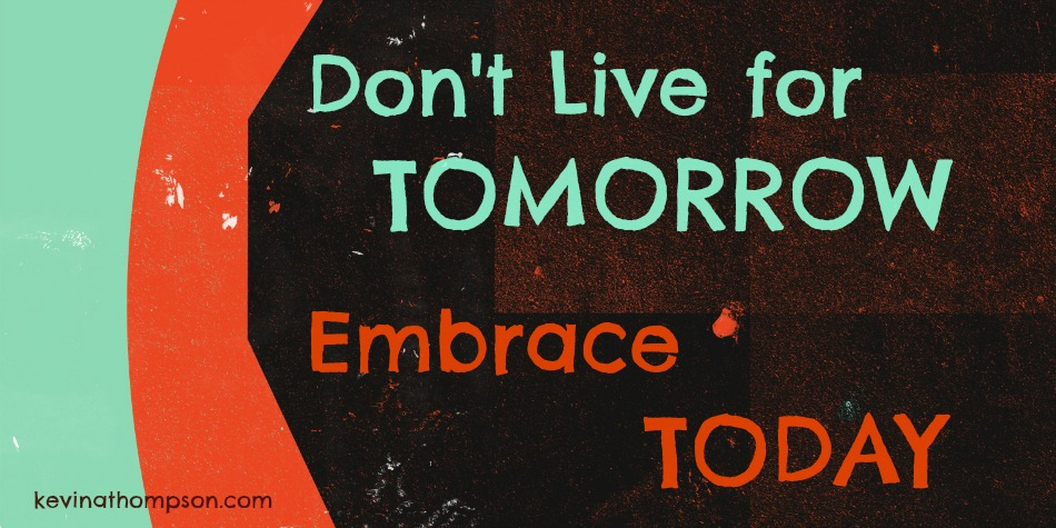 Don't Live for Tomorrow; Embrace Today