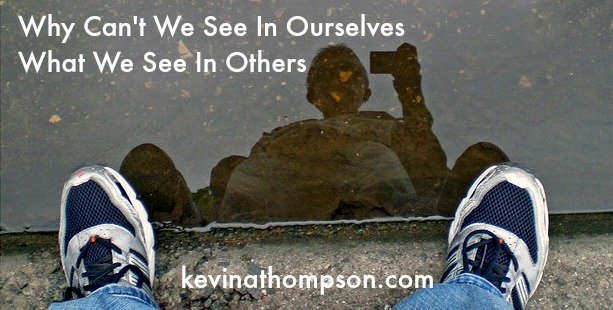 Why Can't We See In Ourselves What We See In Others