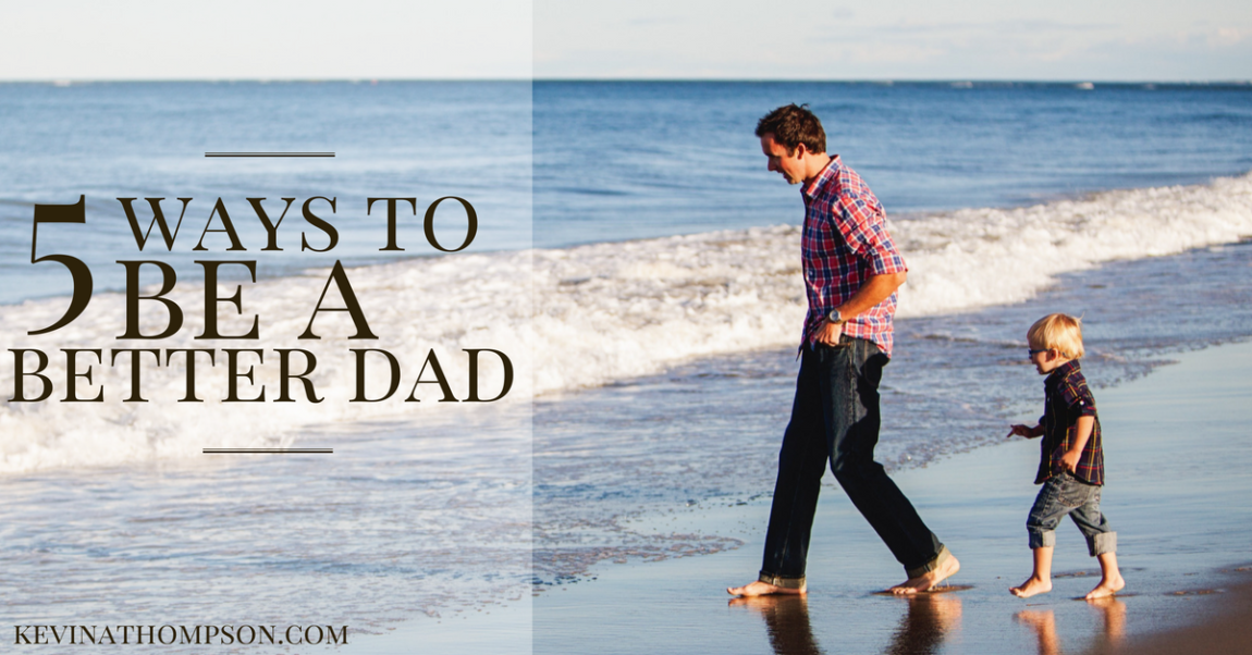 5 Ways to Be a Better Dad