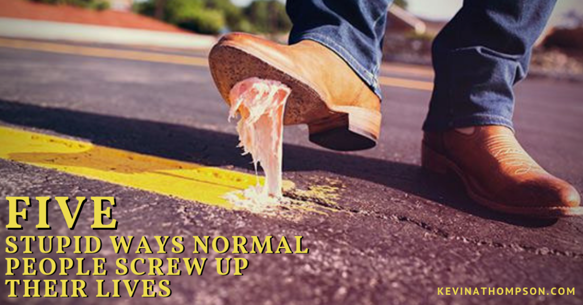 5 Stupid Ways Normal People Screw Up Their Lives