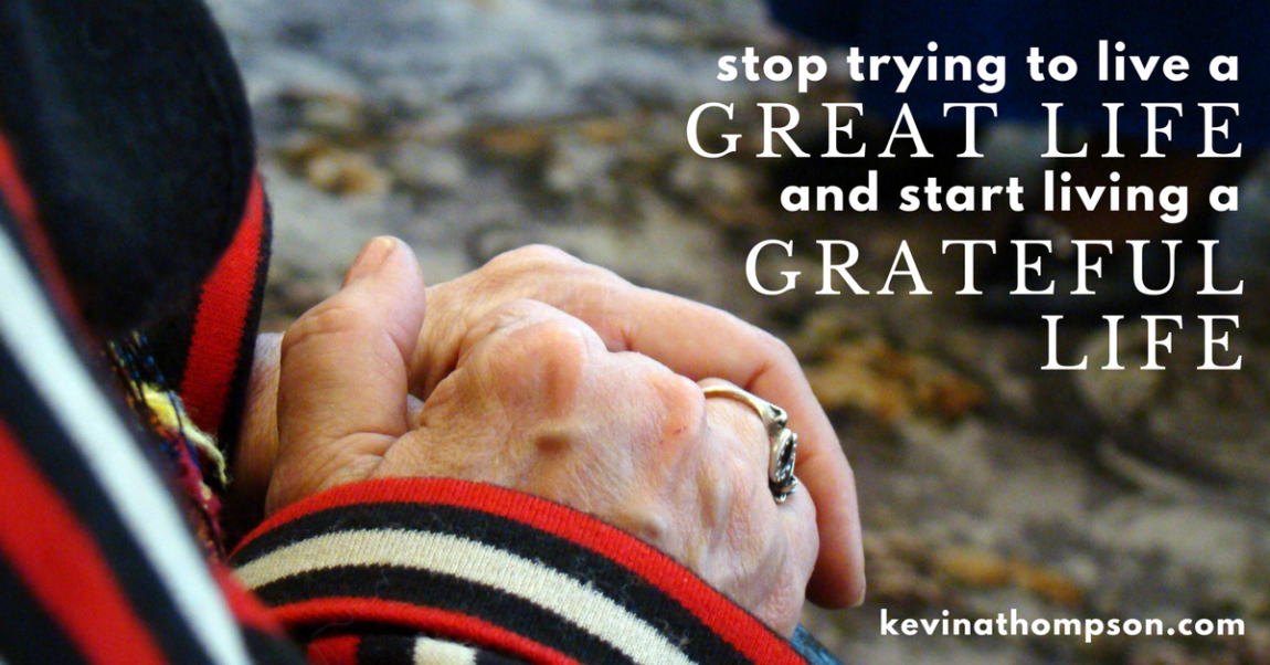 Stop Trying to Live a Great Life and Live a Grateful One