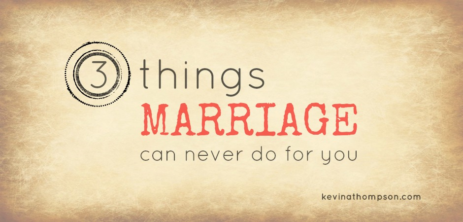 3 Things Marriage Can Never Do For You