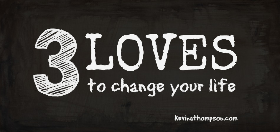 Three Loves to Change Your Life