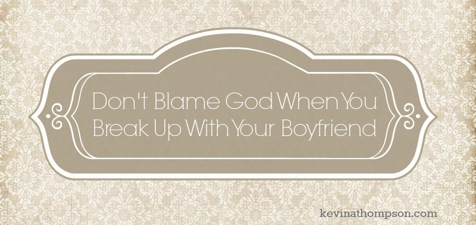 Don't Blame God When You Break Up With Your Boyfriend