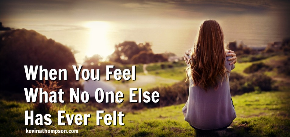 When You Feel What No One Else Has Ever Felt