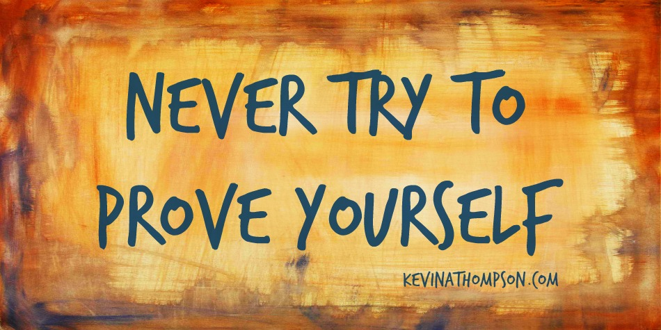 Never Try to Prove Yourself