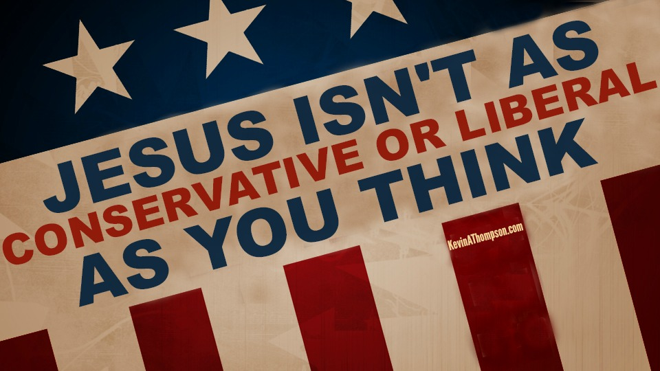 Jesus Isn't As Conservative (or Liberal) As You Think