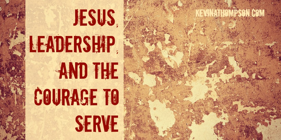 Jesus, Leadership, and the Courage to Serve