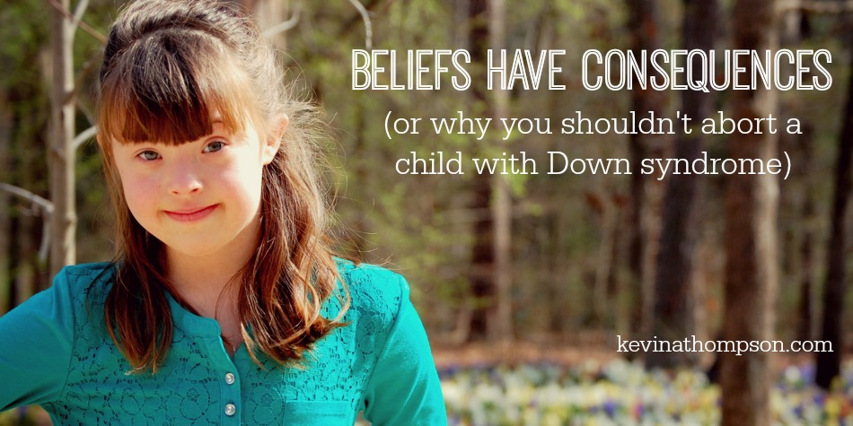 Beliefs Have Consequences (or Why You Shouldn't Abort a Child with Down Syndrome)