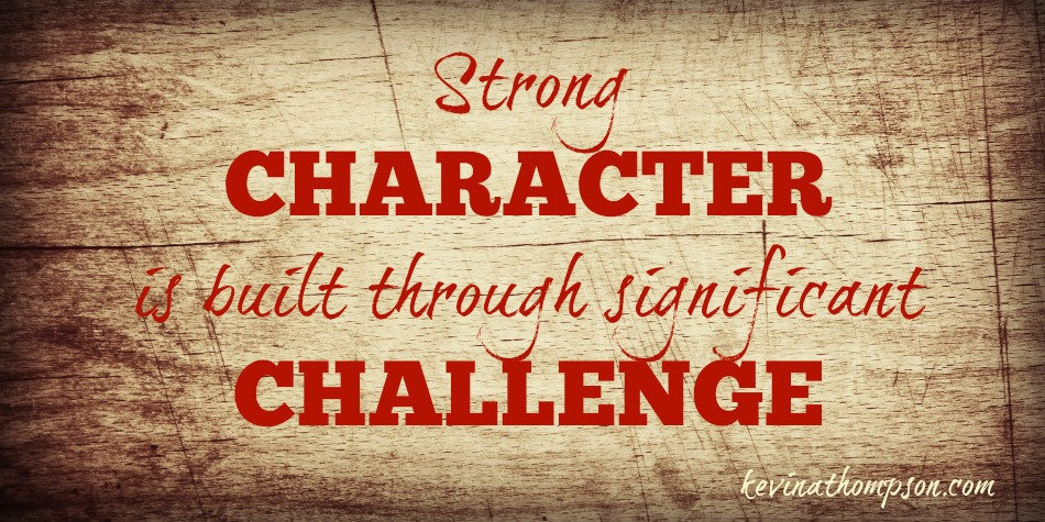 Strong Character Is Built Through Significant Challenge