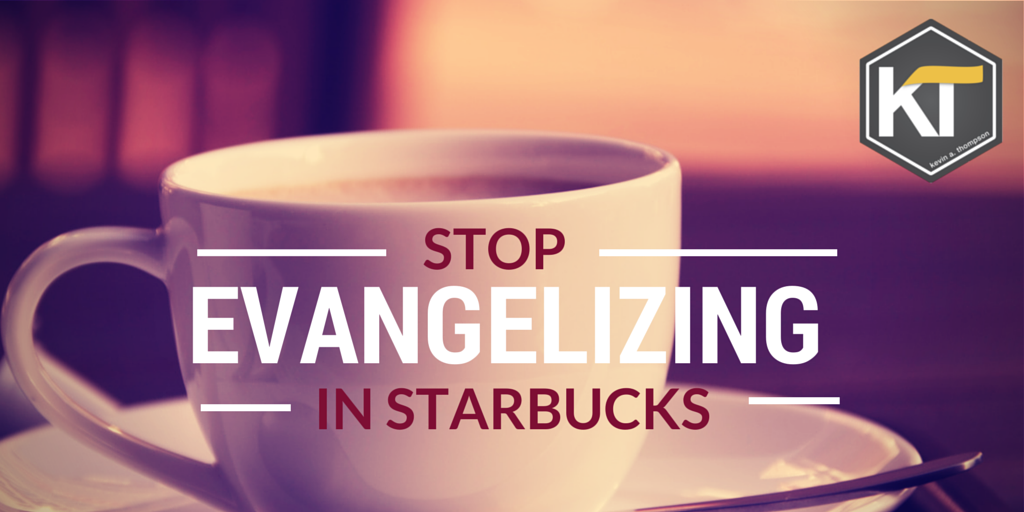 Stop Evangelizing in Starbucks