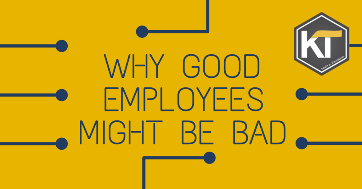 Why Good Employees Might Be Bad