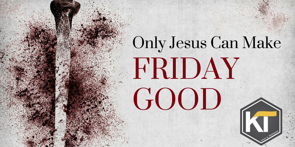 Only Jesus Can Make Friday Good