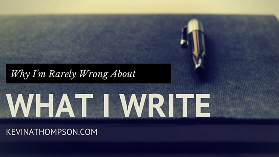 Why I'm Rarely Wrong About What I Write