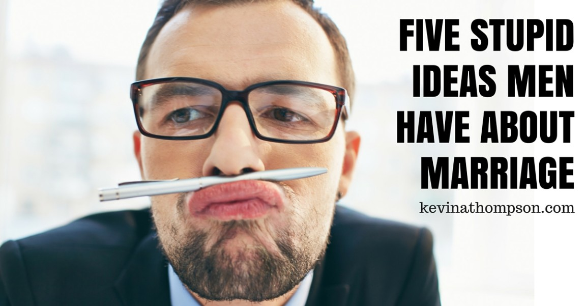 Five Stupid Ideas Men Have About Marriage