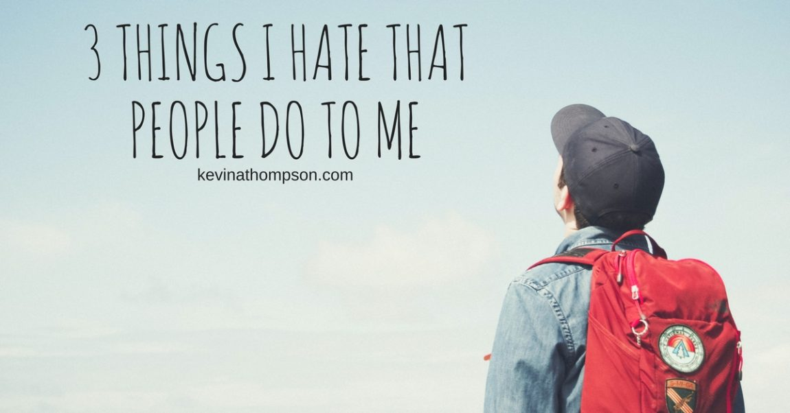 3 Things I Hate That People Do to Me