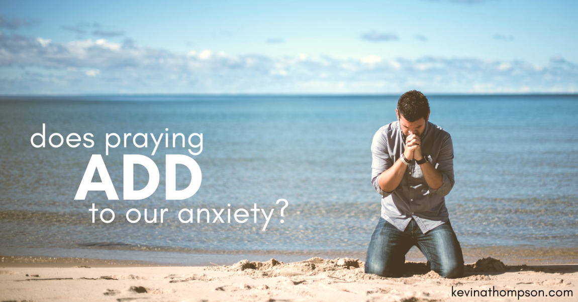 Does Praying Add to Our Anxiety?
