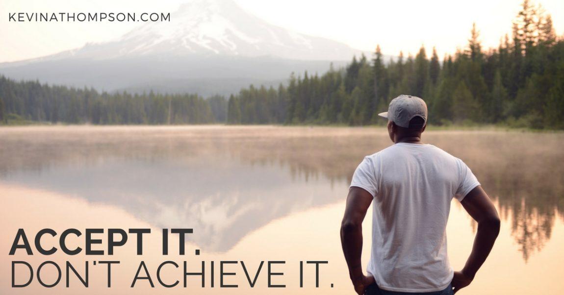 Accept It; Don't Achieve It