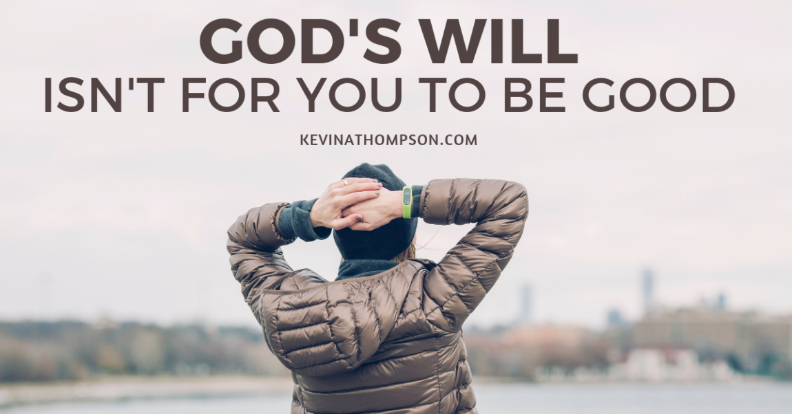 God's Will Isn't for You to Be Good