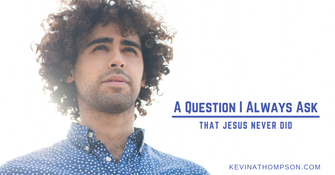 A Question I Always Ask That Jesus Never Did