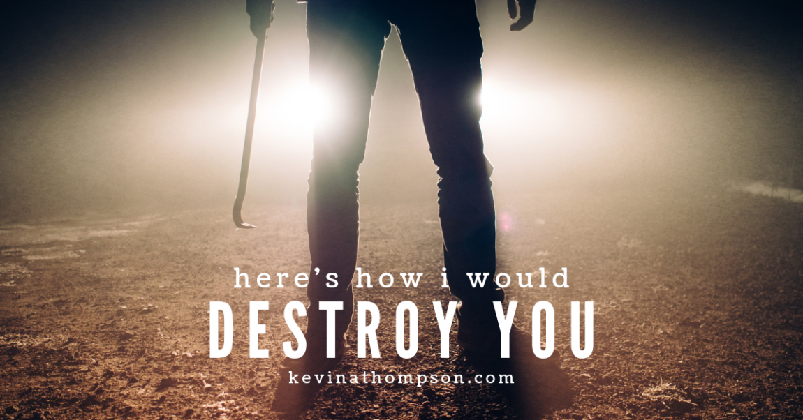 Here's How I Would Destroy You