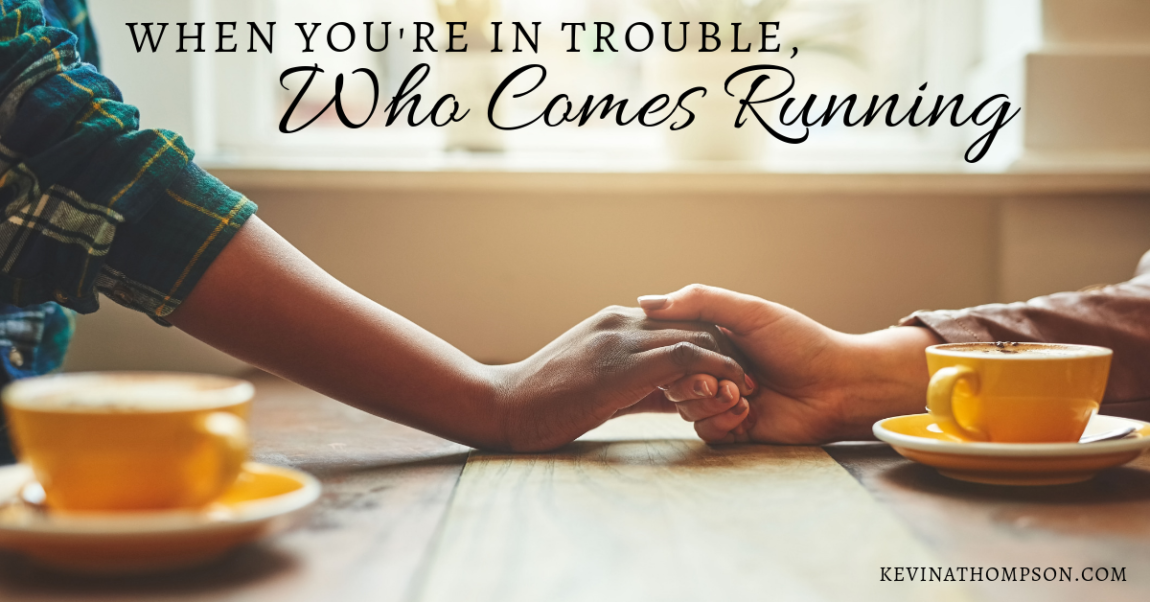 When You're In Trouble, Who Comes Running